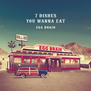 Egg Brain - 2011 - 7 Dishes You Wanna Eat